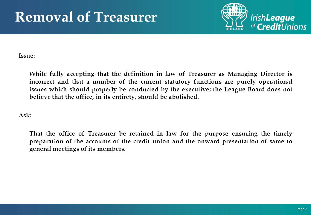 Page 7 Removal of Treasurer Issue: While fully accepting that the definition in law of Treasurer as Managing Director is incorrect and that a number of the current statutory functions are purely operational issues which should properly be conducted by the executive; the League Board does not believe that the office, in its entirety, should be abolished.