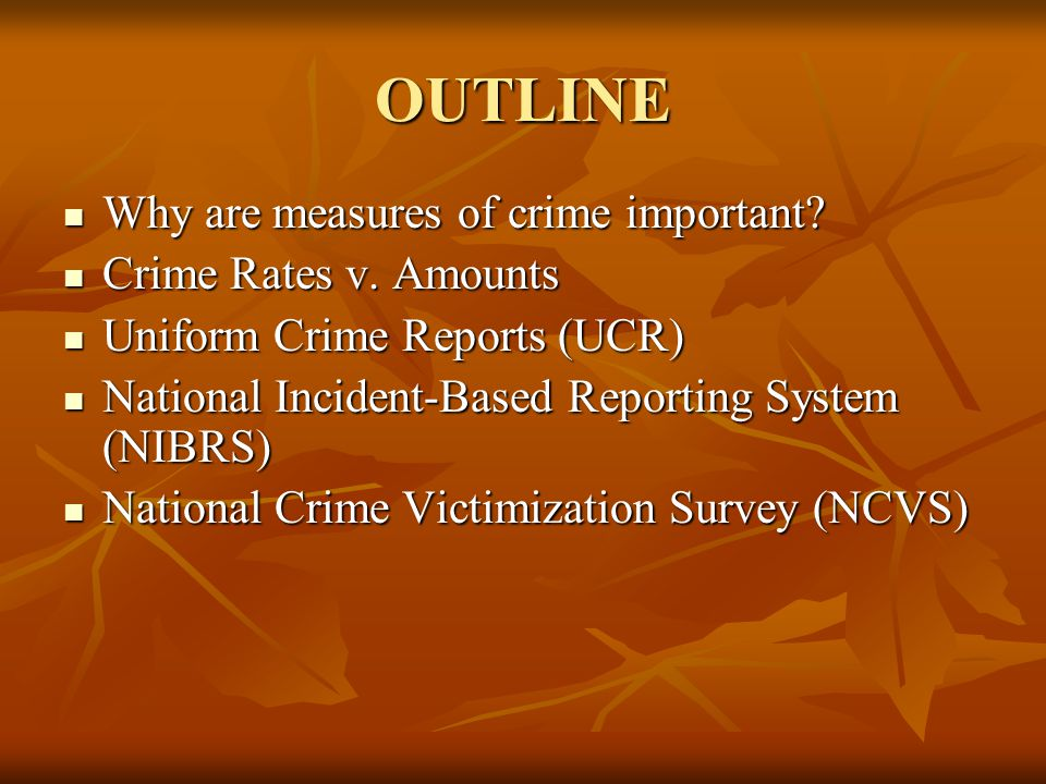 OUTLINE Why are measures of crime important? Why are measures of crime important? Crime Rates v. Amounts Crime Rates v. Amounts Uniform Crime Reports
