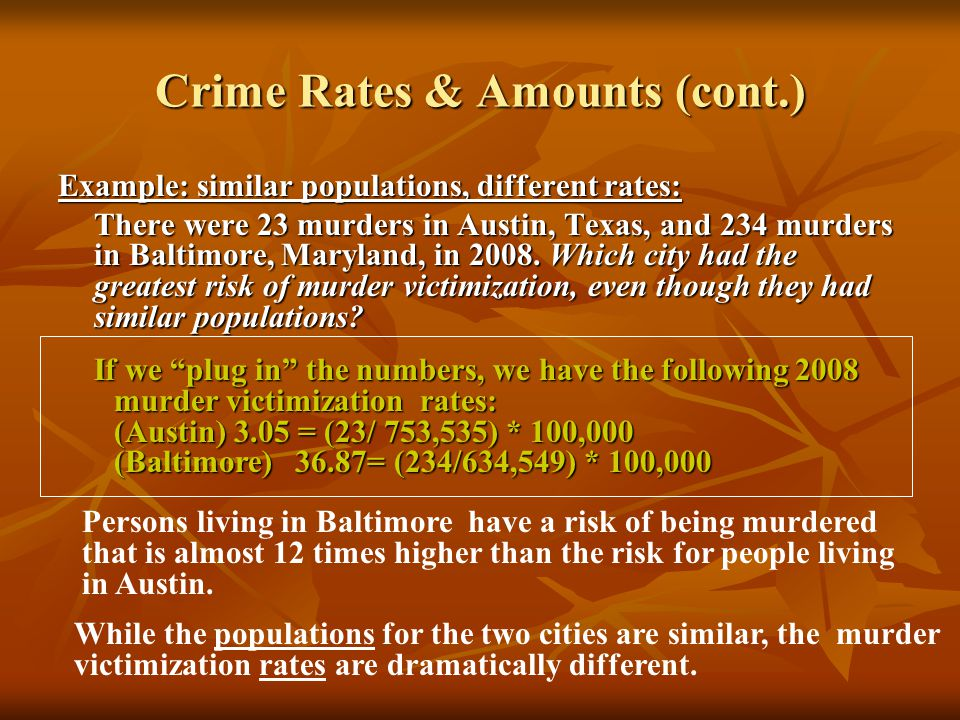 Crime Rates & Amounts (cont.) Example: similar populations, different rates: There were 23 murders in Austin, Texas, and 234 murders in Baltimore, Mar