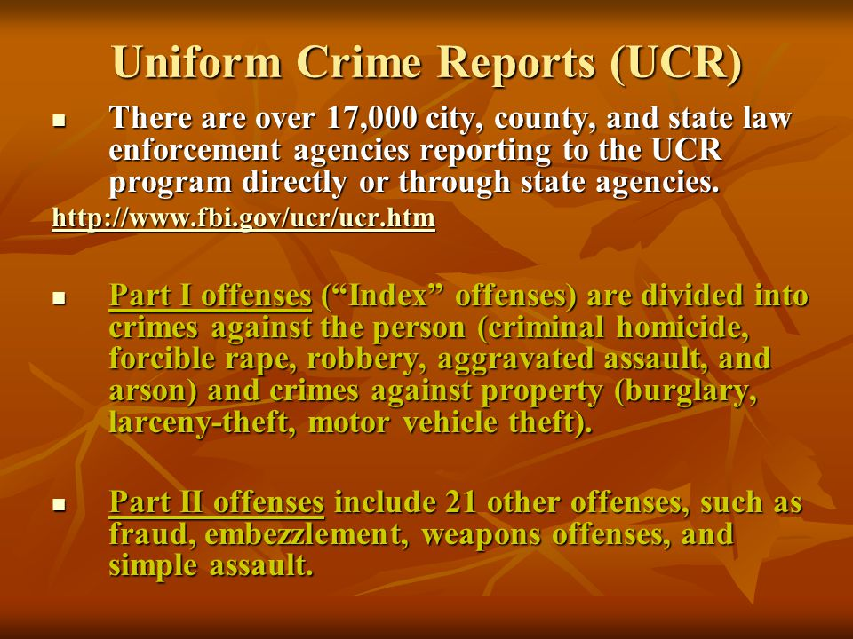 Uniform Crime Reports (UCR) There are over 17,000 city, county, and state law enforcement agencies reporting to the UCR program directly or through st