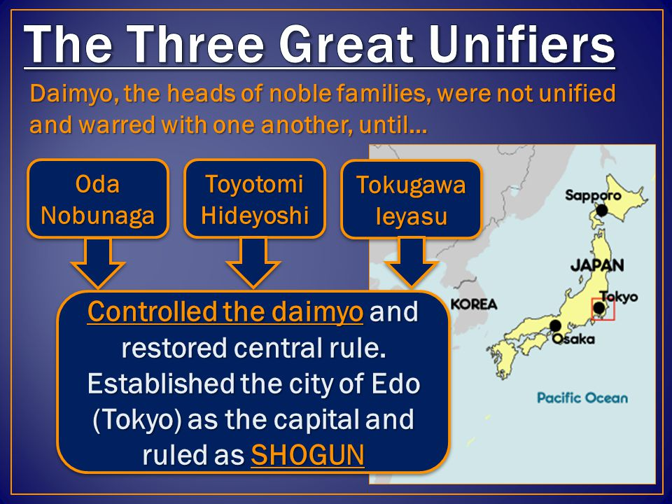 Daimyo, the heads of noble families, were not unified and warred with one another, until… Oda Nobunaga Tokugawa Ieyasu Toyotomi Hideyoshi Controlled the daimyo and restored central rule.