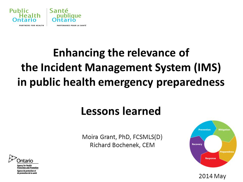 Enhancing the relevance of the Incident Management System (IMS) in public health emergency preparedness Lessons learned 2014 May Moira Grant, PhD, FCSMLS(D) Richard Bochenek, CEM