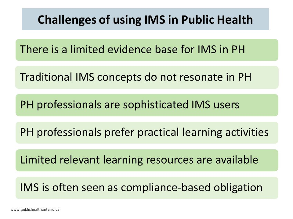 www.publichealthontario.ca There is a limited evidence base for IMS in PHTraditional IMS concepts do not resonate in PHPH professionals are sophisticated IMS usersPH professionals prefer practical learning activitiesLimited relevant learning resources are availableIMS is often seen as compliance-based obligation Challenges of using IMS in Public Health