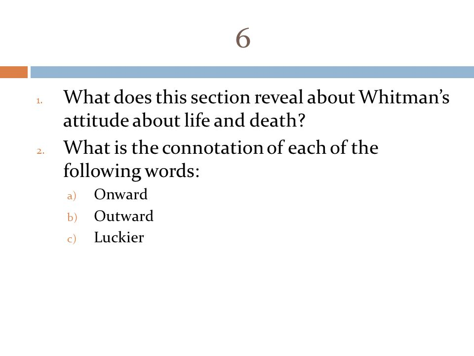 6 1. What does this section reveal about Whitman's attitude about life and death? 2. What is the connotation of each of the following words: a) Onward