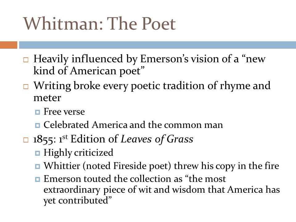 """Whitman: The Poet  Heavily influenced by Emerson's vision of a """"new kind of American poet""""  Writing broke every poetic tradition of rhyme and meter"""