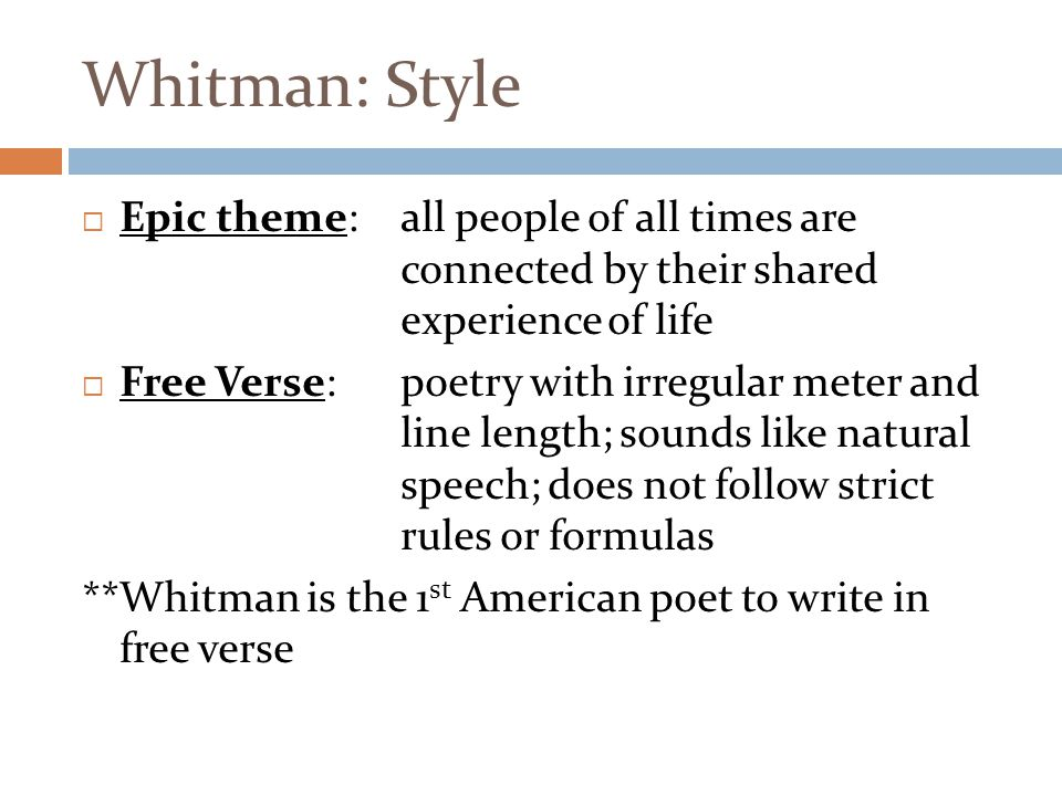 Whitman: Style  Epic theme: all people of all times are connected by their shared experience of life  Free Verse:poetry with irregular meter and lin