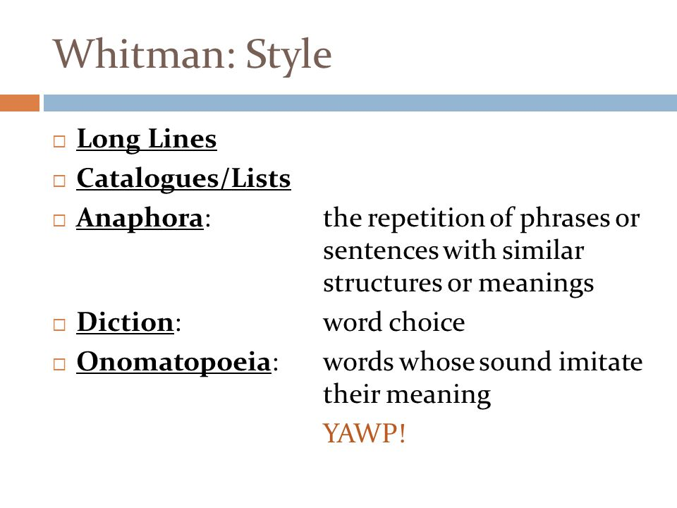 Whitman: Style  Long Lines  Catalogues/Lists  Anaphora:the repetition of phrases or sentences with similar structures or meanings  Diction: word choice  Onomatopoeia: words whose sound imitate their meaning YAWP!
