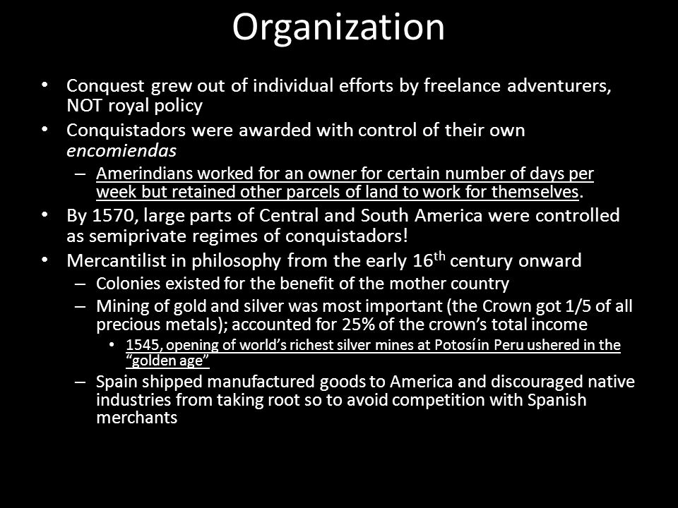 Organization Conquest grew out of individual efforts by freelance adventurers, NOT royal policy Conquistadors were awarded with control of their own encomiendas – Amerindians worked for an owner for certain number of days per week but retained other parcels of land to work for themselves.
