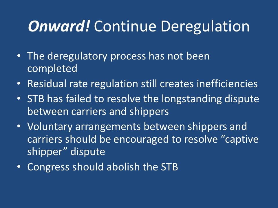 Onward! Continue Deregulation The deregulatory process has not been completed Residual rate regulation still creates inefficiencies STB has failed to