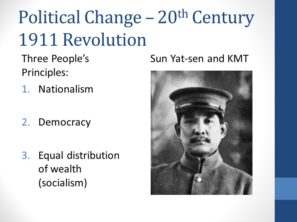 Political Change – 20 th Century 1911 Revolution Three People's Principles: 1.Nationalism 2.Democracy 3.Equal distribution of wealth (socialism) Sun Y