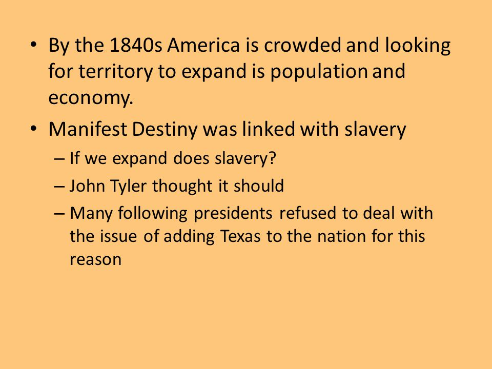 By the 1840s America is crowded and looking for territory to expand is population and economy. Manifest Destiny was linked with slavery – If we expand