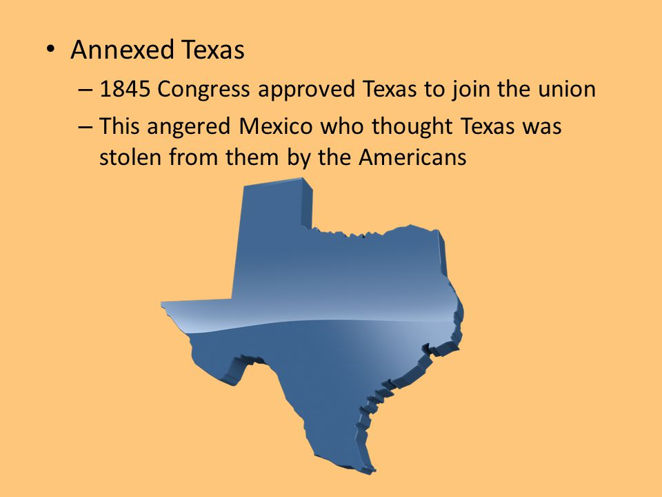 Annexed Texas – 1845 Congress approved Texas to join the union – This angered Mexico who thought Texas was stolen from them by the Americans