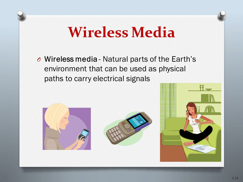 5-24 Wireless Media O Wireless media - Natural parts of the Earth's environment that can be used as physical paths to carry electrical signals