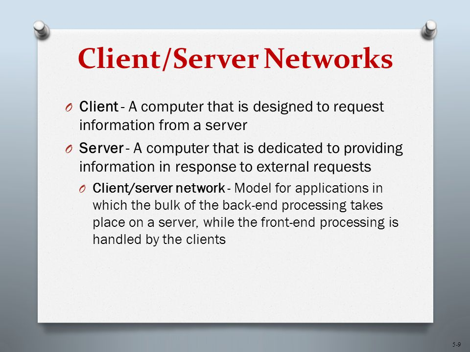 5-9 Client/Server Networks O Client - A computer that is designed to request information from a server O Server - A computer that is dedicated to providing information in response to external requests O Client/server network - Model for applications in which the bulk of the back-end processing takes place on a server, while the front-end processing is handled by the clients