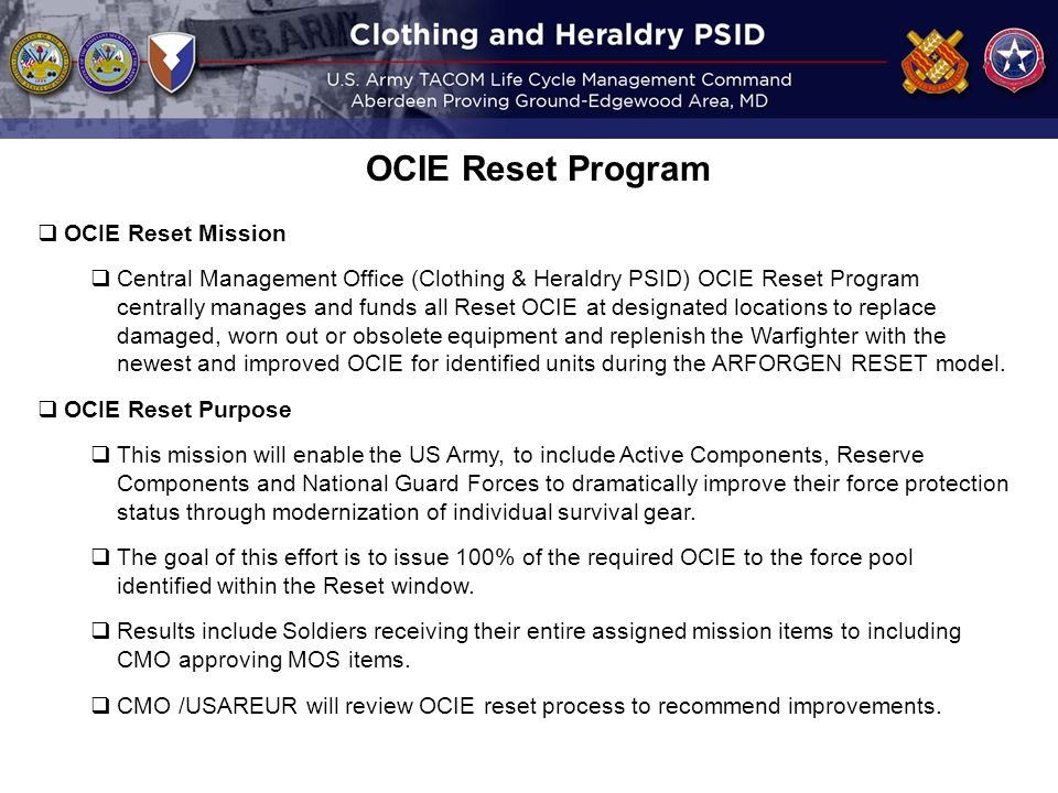  OCIE Reset Mission  Central Management Office (Clothing & Heraldry PSID) OCIE Reset Program centrally manages and funds all Reset OCIE at designated locations to replace damaged, worn out or obsolete equipment and replenish the Warfighter with the newest and improved OCIE for identified units during the ARFORGEN RESET model.