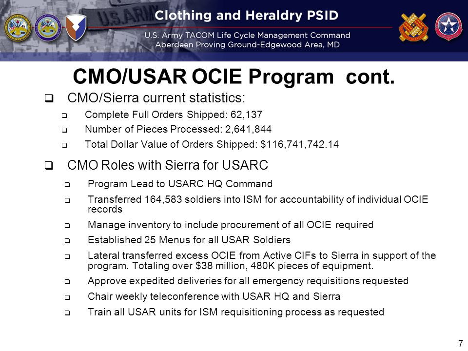  CMO/Sierra current statistics:  Complete Full Orders Shipped: 62,137  Number of Pieces Processed: 2,641,844  Total Dollar Value of Orders Shipped: $116,741,742.14  CMO Roles with Sierra for USARC  Program Lead to USARC HQ Command  Transferred 164,583 soldiers into ISM for accountability of individual OCIE records  Manage inventory to include procurement of all OCIE required  Established 25 Menus for all USAR Soldiers  Lateral transferred excess OCIE from Active CIFs to Sierra in support of the program.