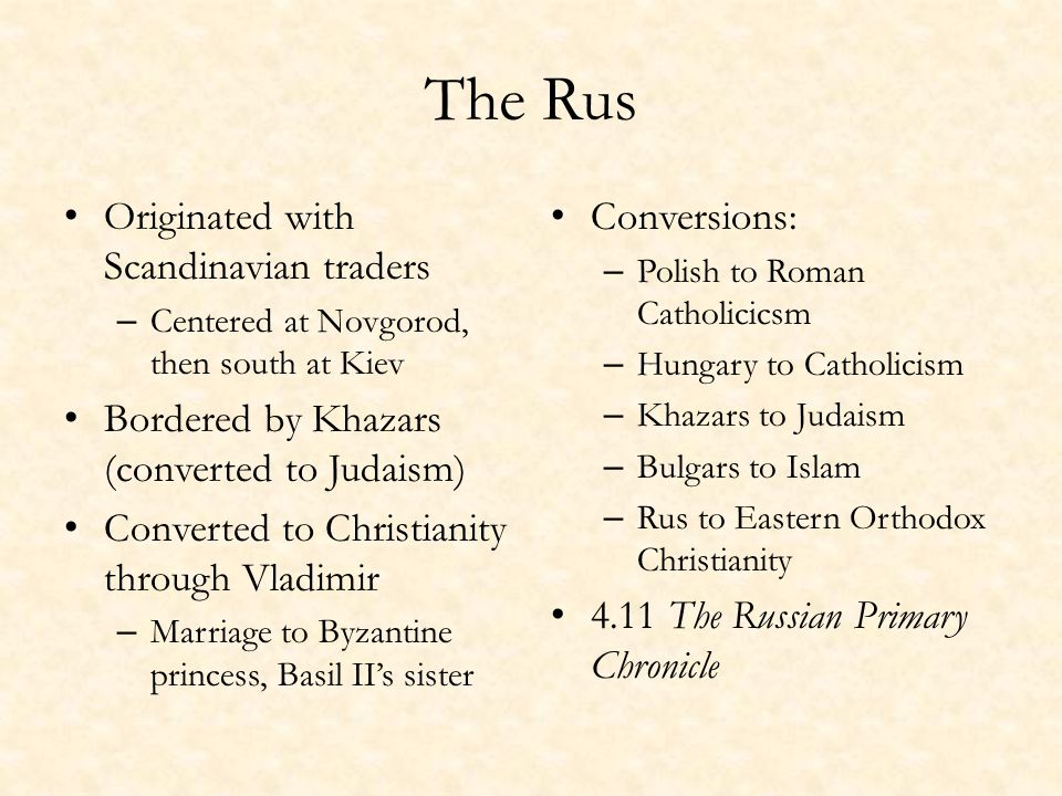 The Rus Originated with Scandinavian traders – Centered at Novgorod, then south at Kiev Bordered by Khazars (converted to Judaism) Converted to Christianity through Vladimir – Marriage to Byzantine princess, Basil II's sister Conversions: – Polish to Roman Catholicicsm – Hungary to Catholicism – Khazars to Judaism – Bulgars to Islam – Rus to Eastern Orthodox Christianity 4.11 The Russian Primary Chronicle