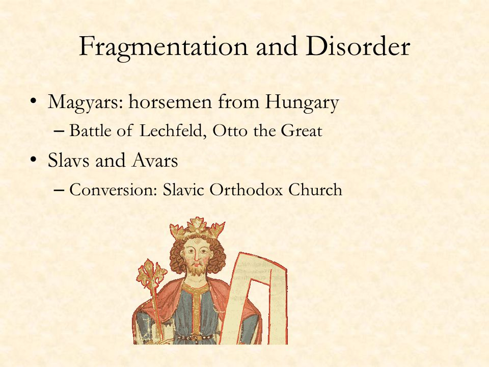 Fragmentation and Disorder Magyars: horsemen from Hungary – Battle of Lechfeld, Otto the Great Slavs and Avars – Conversion: Slavic Orthodox Church