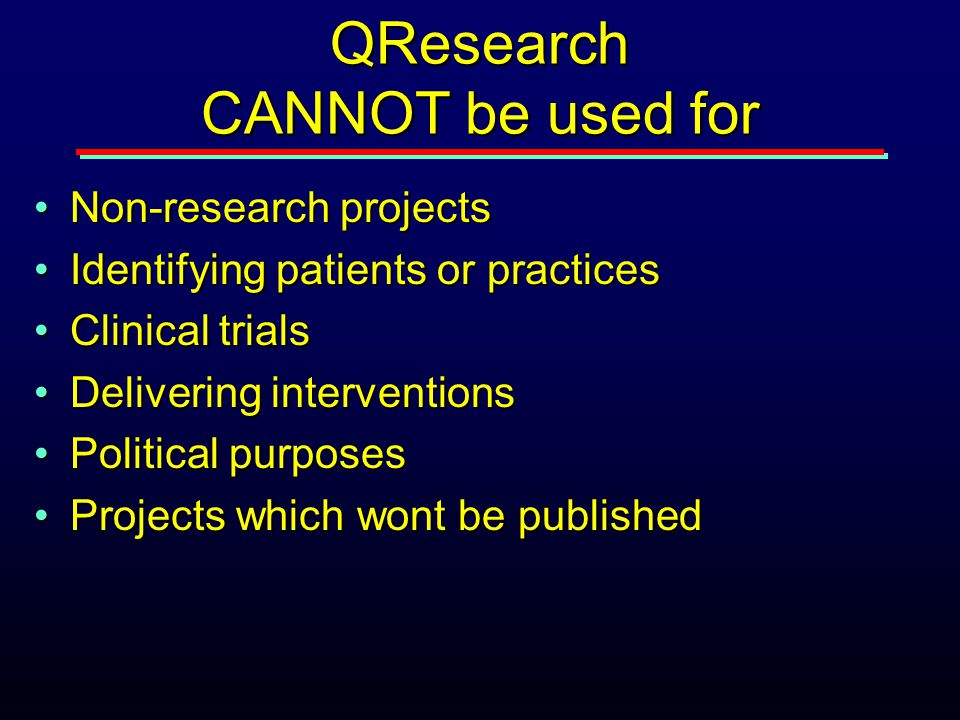 QResearch CANNOT be used for Non-research projectsNon-research projects Identifying patients or practicesIdentifying patients or practices Clinical tr