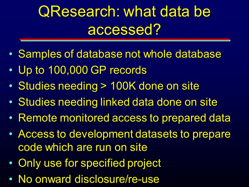 QResearch: what data be accessed? Samples of database not whole databaseSamples of database not whole database Up to 100,000 GP recordsUp to 100,000 G