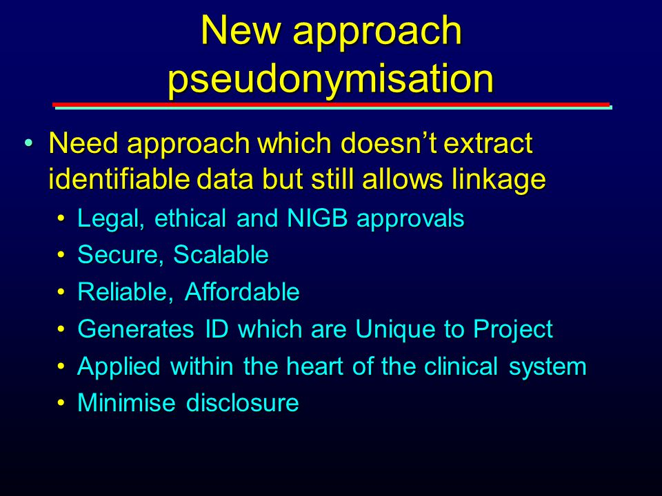 New approach pseudonymisation Need approach which doesn't extract identifiable data but still allows linkageNeed approach which doesn't extract identi