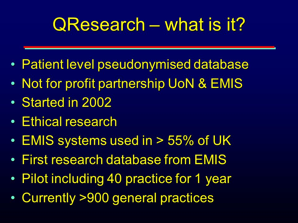 QResearch – what is it? Patient level pseudonymised databasePatient level pseudonymised database Not for profit partnership UoN & EMISNot for profit p
