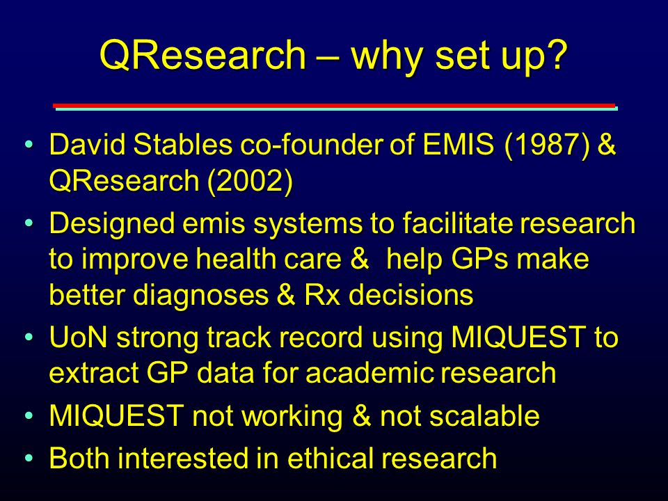 QResearch – why set up? David Stables co-founder of EMIS (1987) & QResearch (2002)David Stables co-founder of EMIS (1987) & QResearch (2002) Designed