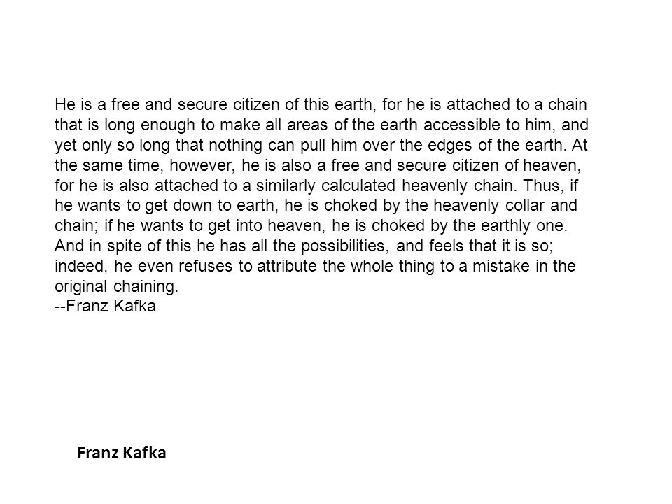 Franz Kafka He is a free and secure citizen of this earth, for he is attached to a chain that is long enough to make all areas of the earth accessible