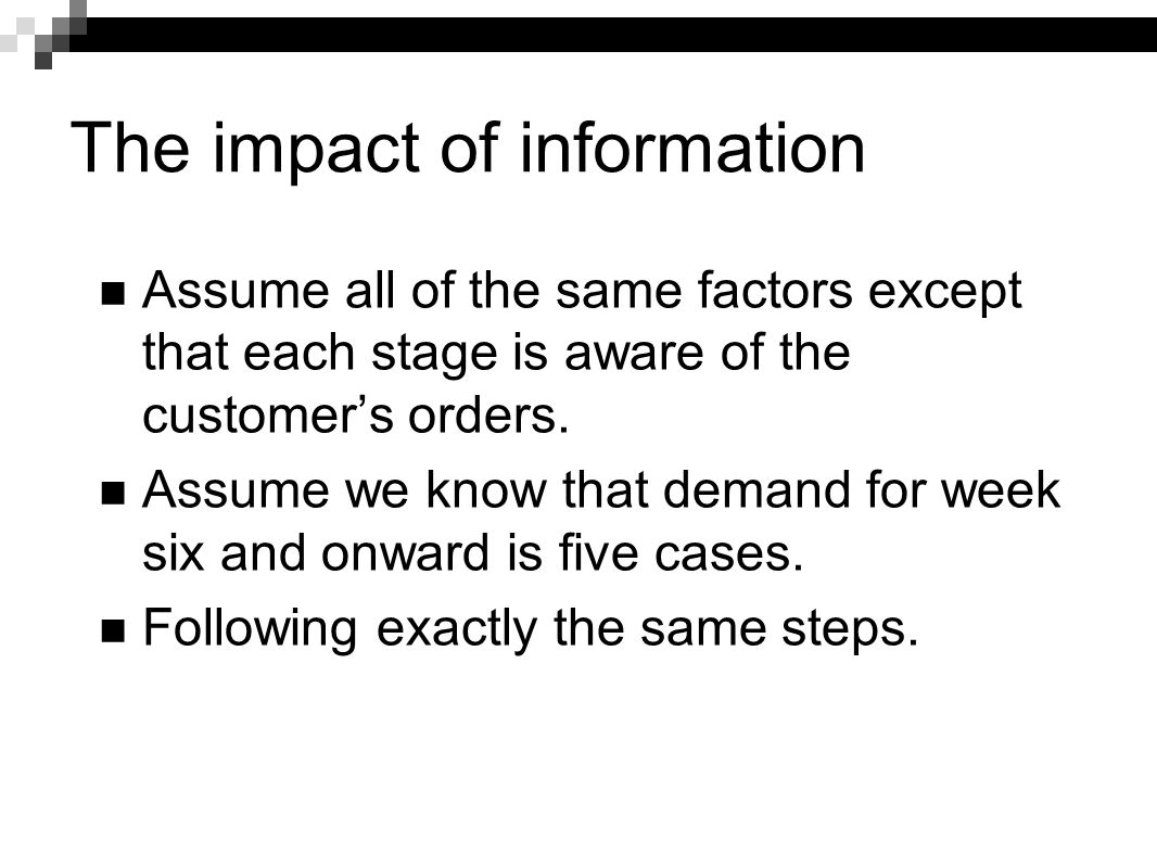 The impact of information Assume all of the same factors except that each stage is aware of the customer's orders. Assume we know that demand for week