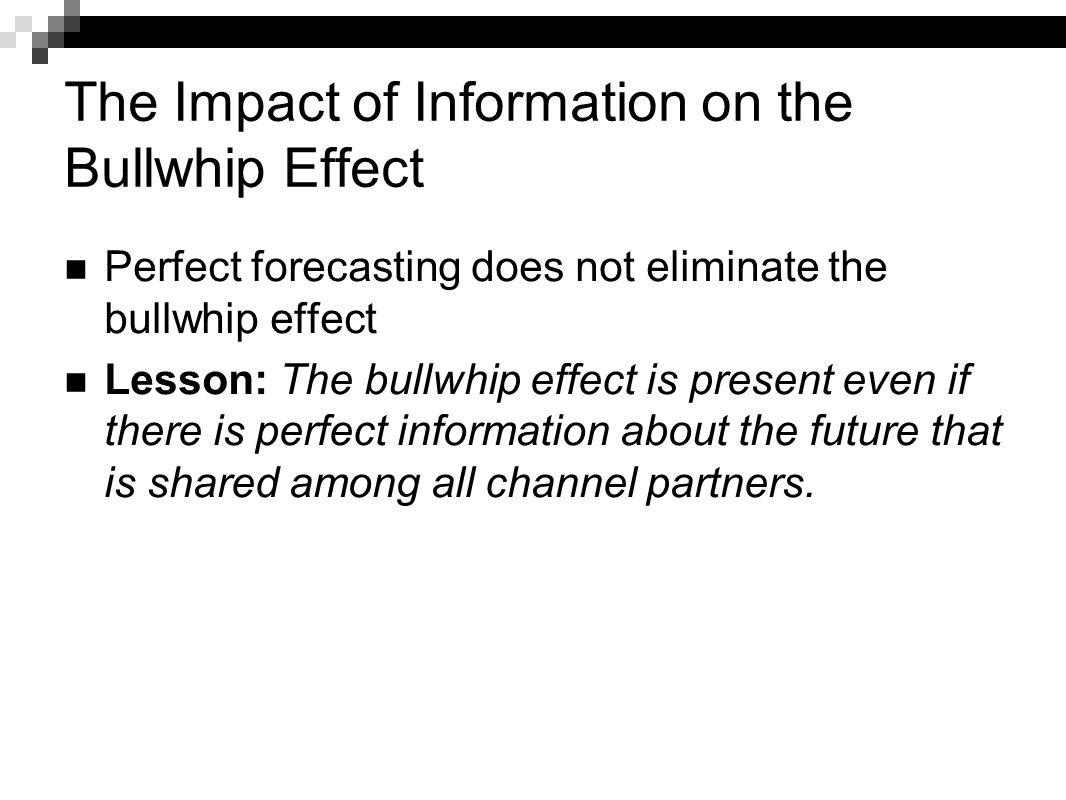 The Impact of Information on the Bullwhip Effect Perfect forecasting does not eliminate the bullwhip effect Lesson: The bullwhip effect is present eve