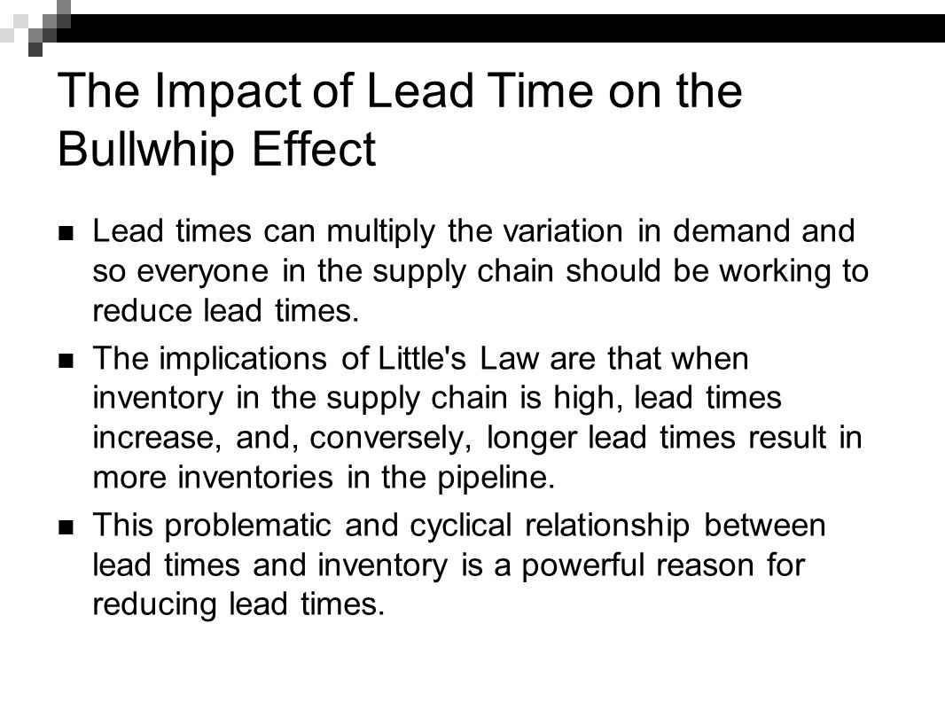 The Impact of Lead Time on the Bullwhip Effect Lead times can multiply the variation in demand and so everyone in the supply chain should be working t