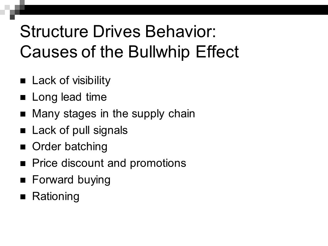 Structure Drives Behavior: Causes of the Bullwhip Effect Lack of visibility Long lead time Many stages in the supply chain Lack of pull signals Order