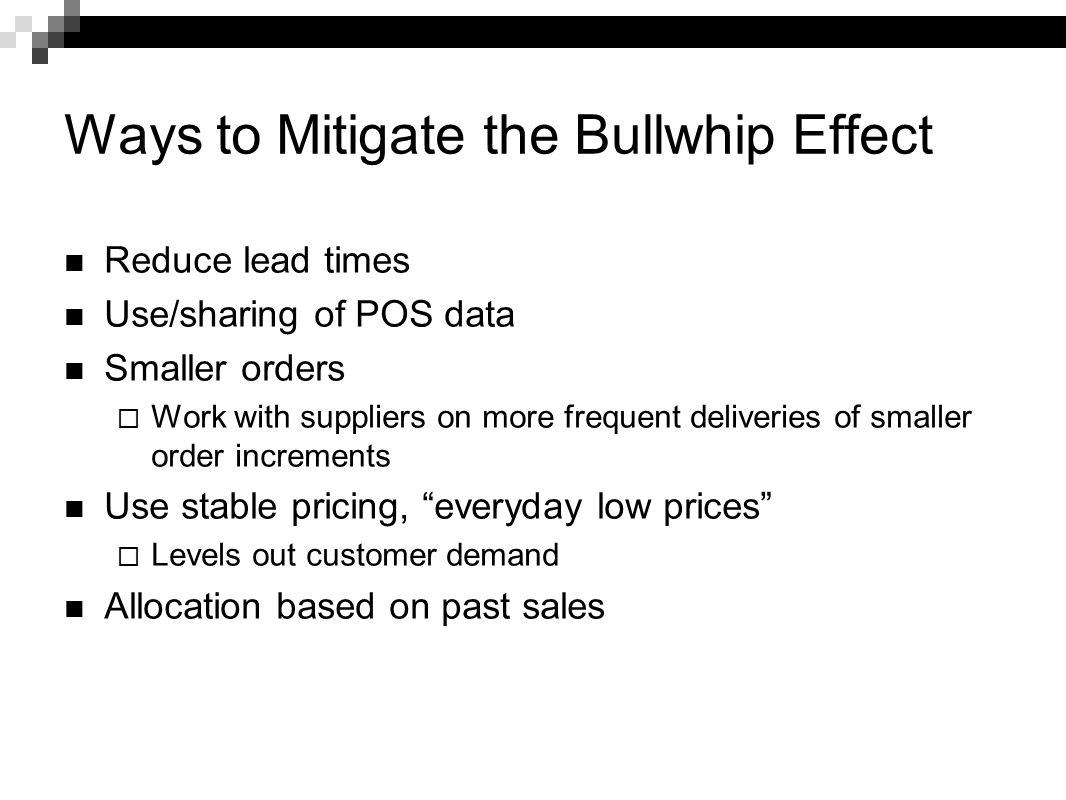 Ways to Mitigate the Bullwhip Effect Reduce lead times Use/sharing of POS data Smaller orders  Work with suppliers on more frequent deliveries of sma