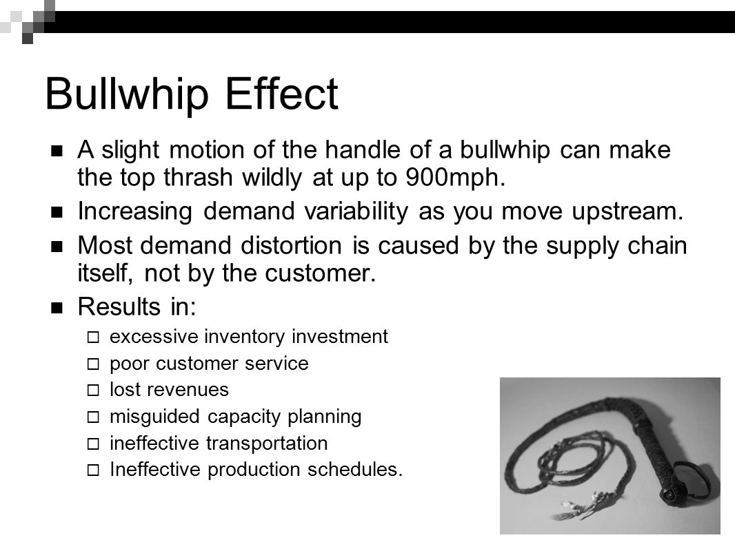 Bullwhip Effect A slight motion of the handle of a bullwhip can make the top thrash wildly at up to 900mph. Increasing demand variability as you move