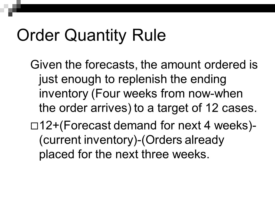 Order Quantity Rule Given the forecasts, the amount ordered is just enough to replenish the ending inventory (Four weeks from now-when the order arriv