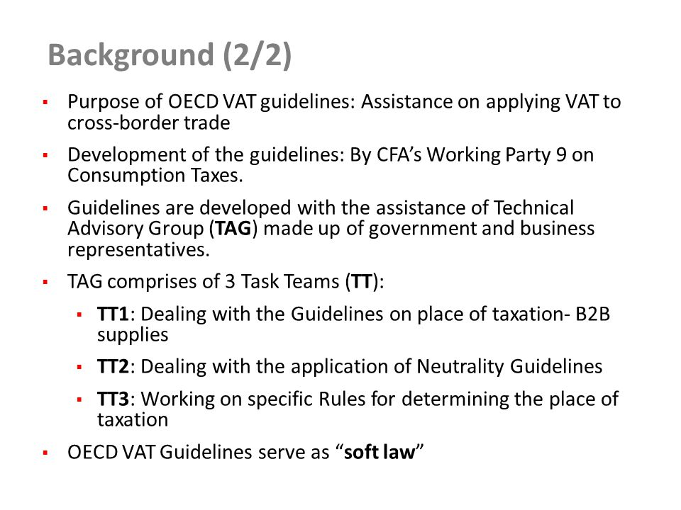 Background (2/2)  Purpose of OECD VAT guidelines: Assistance on applying VAT to cross-border trade  Development of the guidelines: By CFA's Working