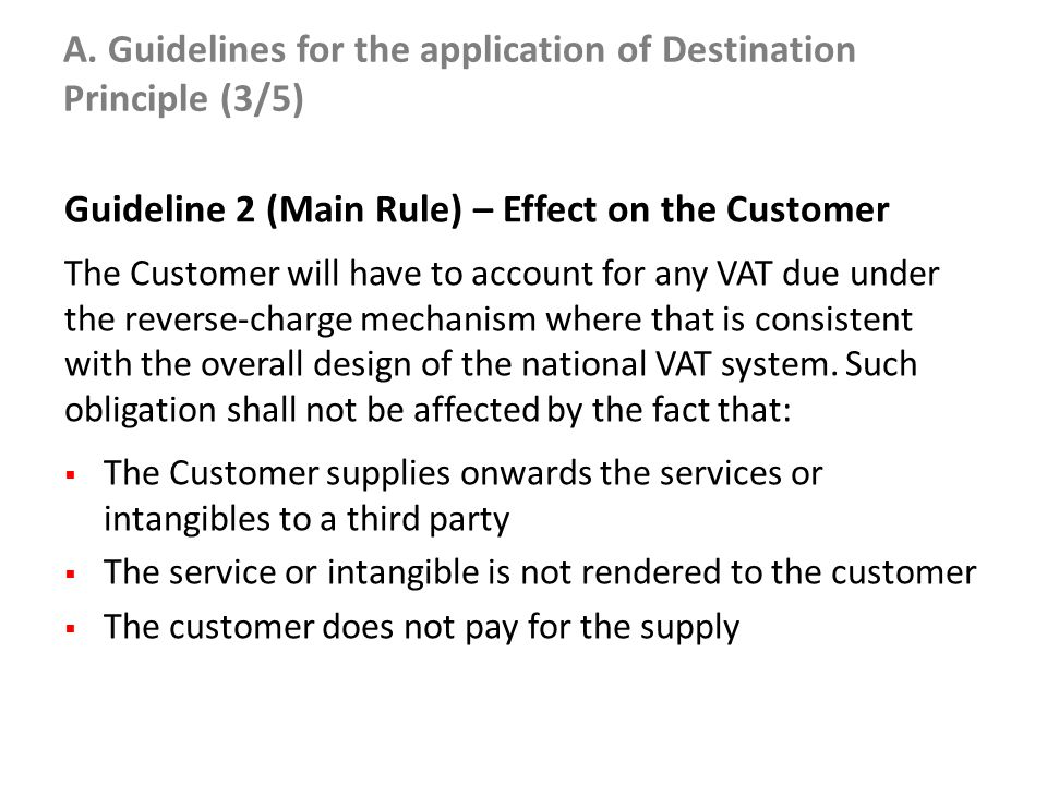 A. Guidelines for the application of Destination Principle (3/5) Guideline 2 (Main Rule) – Effect on the Customer The Customer will have to account fo