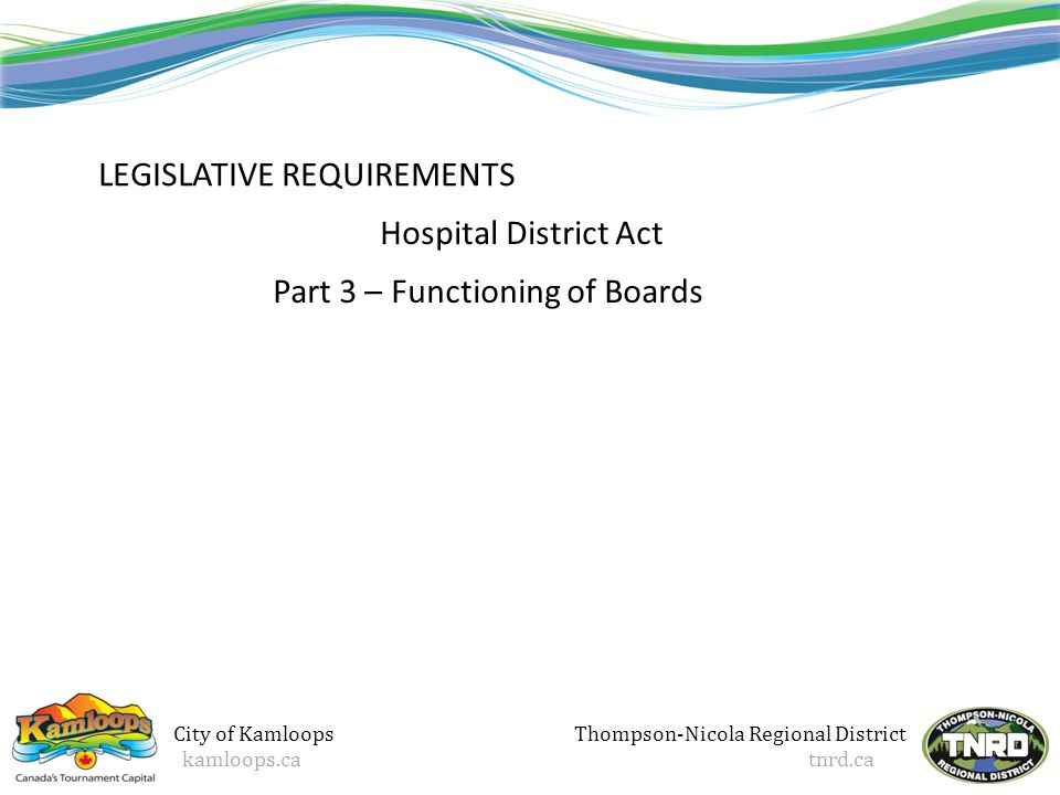 Thompson-Nicola Regional District tnrd.ca LEGISLATIVE REQUIREMENTS Hospital District Act Part 3 – Functioning of Boards City of Kamloops kamloops.ca