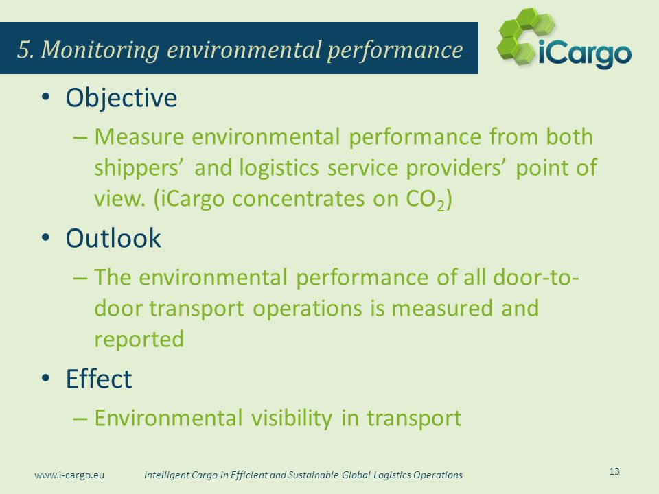 Intelligent Cargo in Efficient and Sustainable Global Logistics Operations www.i-cargo.eu Objective – Measure environmental performance from both shippers' and logistics service providers' point of view.