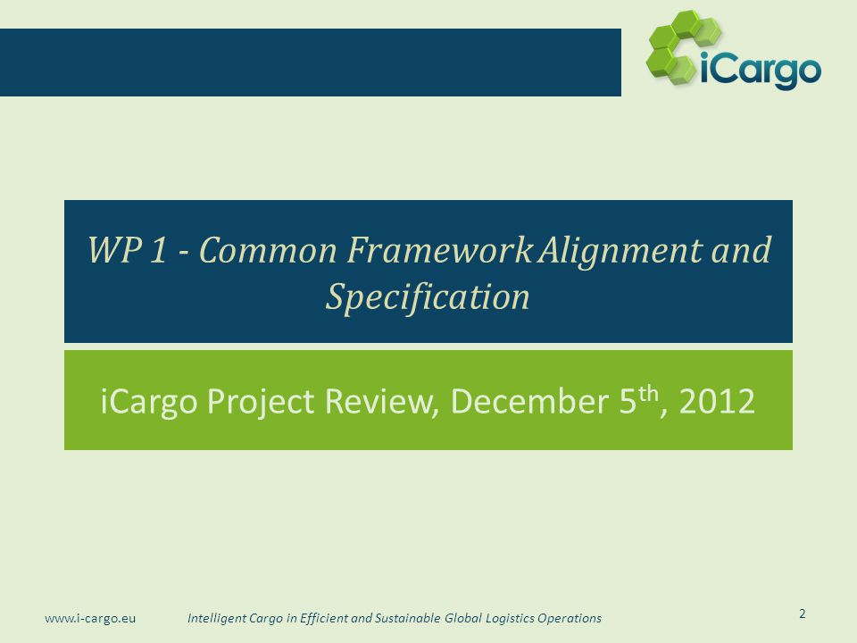 Intelligent Cargo in Efficient and Sustainable Global Logistics Operations www.i-cargo.eu WP 1 - Common Framework Alignment and Specification iCargo Project Review, December 5 th, 2012 2