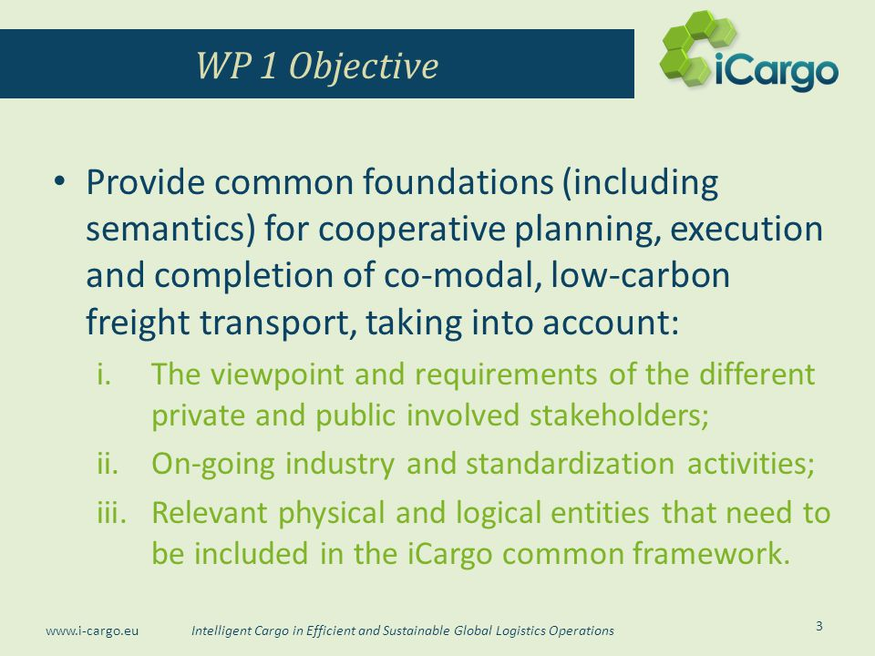 Intelligent Cargo in Efficient and Sustainable Global Logistics Operations www.i-cargo.eu Provide common foundations (including semantics) for cooperative planning, execution and completion of co-modal, low-carbon freight transport, taking into account: i.The viewpoint and requirements of the different private and public involved stakeholders; ii.On-going industry and standardization activities; iii.Relevant physical and logical entities that need to be included in the iCargo common framework.