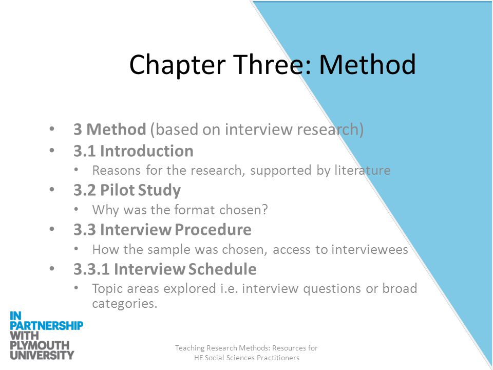 Teaching Research Methods: Resources for HE Social Sciences Practitioners Chapter Three: Method 3 Method (based on interview research) 3.1 Introduction Reasons for the research, supported by literature 3.2 Pilot Study Why was the format chosen.