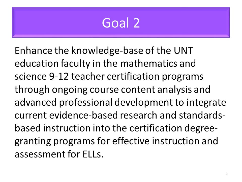 Goal 2 Enhance the knowledge-base of the UNT education faculty in the mathematics and science 9-12 teacher certification programs through ongoing course content analysis and advanced professional development to integrate current evidence-based research and standards- based instruction into the certification degree- granting programs for effective instruction and assessment for ELLs.