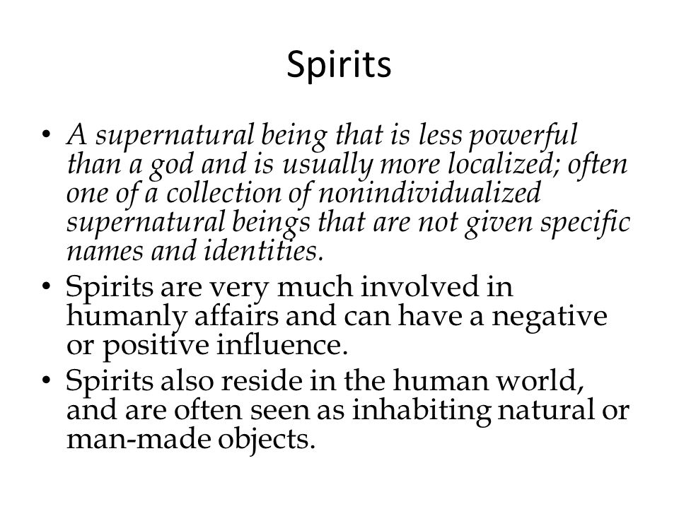 Spirits A supernatural being that is less powerful than a god and is usually more localized; often one of a collection of nonindividualized supernatural beings that are not given specific names and identities.