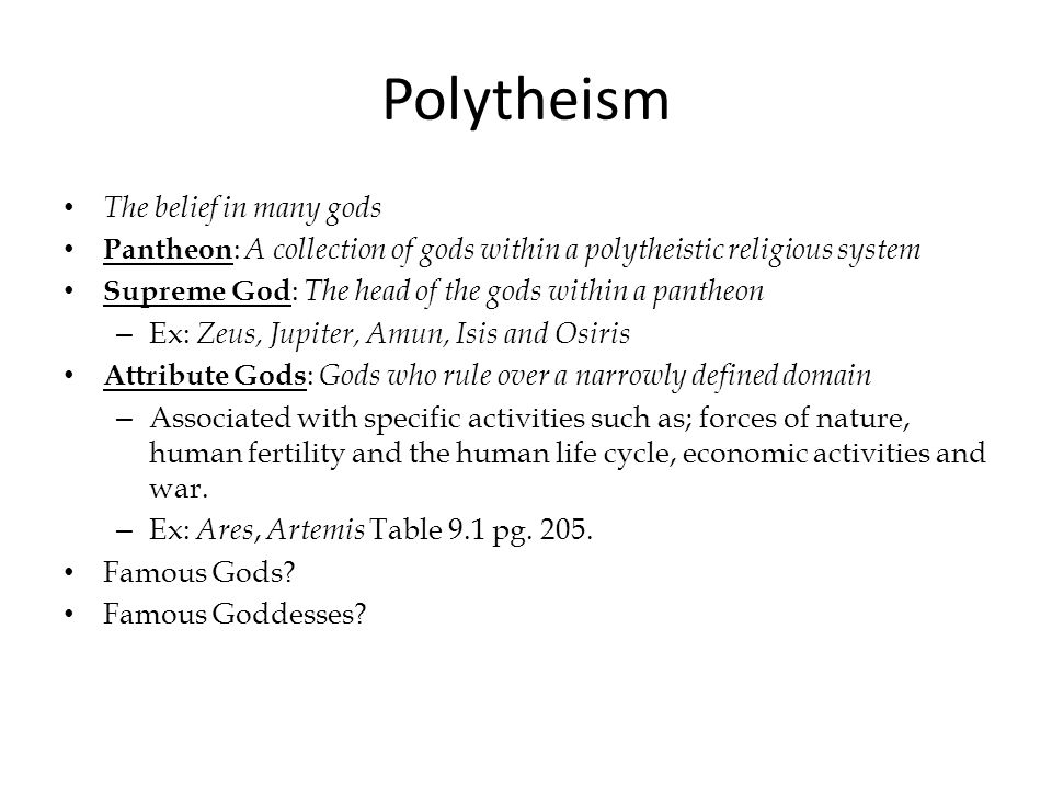 Polytheism The belief in many gods Pantheon : A collection of gods within a polytheistic religious system Supreme God : The head of the gods within a pantheon – Ex: Zeus, Jupiter, Amun, Isis and Osiris Attribute Gods : Gods who rule over a narrowly defined domain – Associated with specific activities such as; forces of nature, human fertility and the human life cycle, economic activities and war.