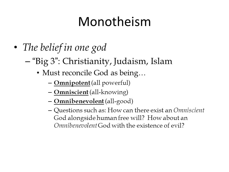 Monotheism The belief in one god – Big 3 : Christianity, Judaism, Islam Must reconcile God as being… – Omnipotent (all powerful) – Omniscient (all-knowing) – Omnibenevolent (all-good) – Questions such as: How can there exist an Omniscient God alongside human free will.