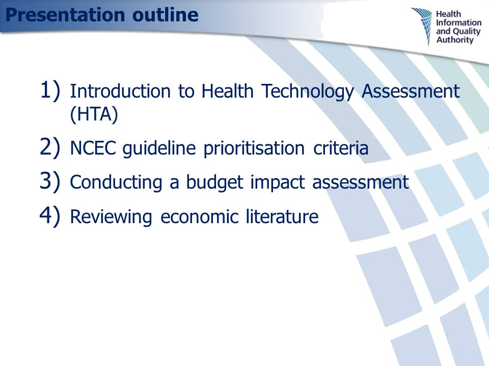 Presentation outline 1) Introduction to Health Technology Assessment (HTA) 2) NCEC guideline prioritisation criteria 3) Conducting a budget impact assessment 4) Reviewing economic literature