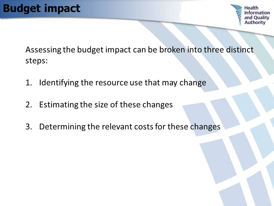 Budget impact Assessing the budget impact can be broken into three distinct steps: 1.Identifying the resource use that may change 2.Estimating the size of these changes 3.Determining the relevant costs for these changes