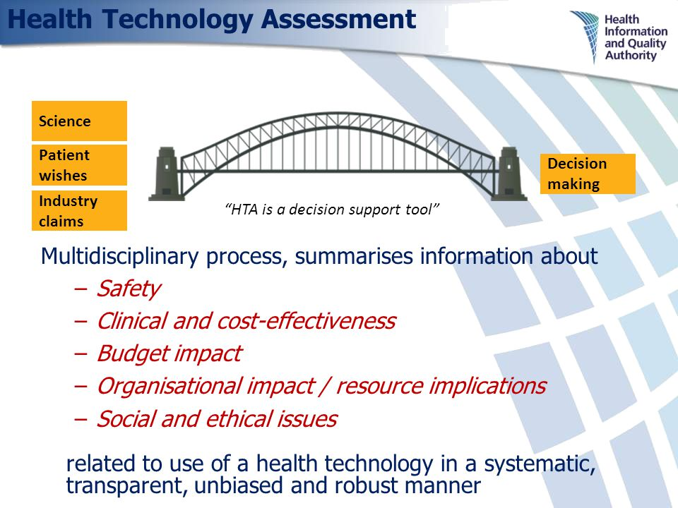 Health Technology Assessment Science Patient wishes Industry claims Decision making HTA is a decision support tool Multidisciplinary process, summarises information about –Safety –Clinical and cost-effectiveness –Budget impact –Organisational impact / resource implications –Social and ethical issues related to use of a health technology in a systematic, transparent, unbiased and robust manner