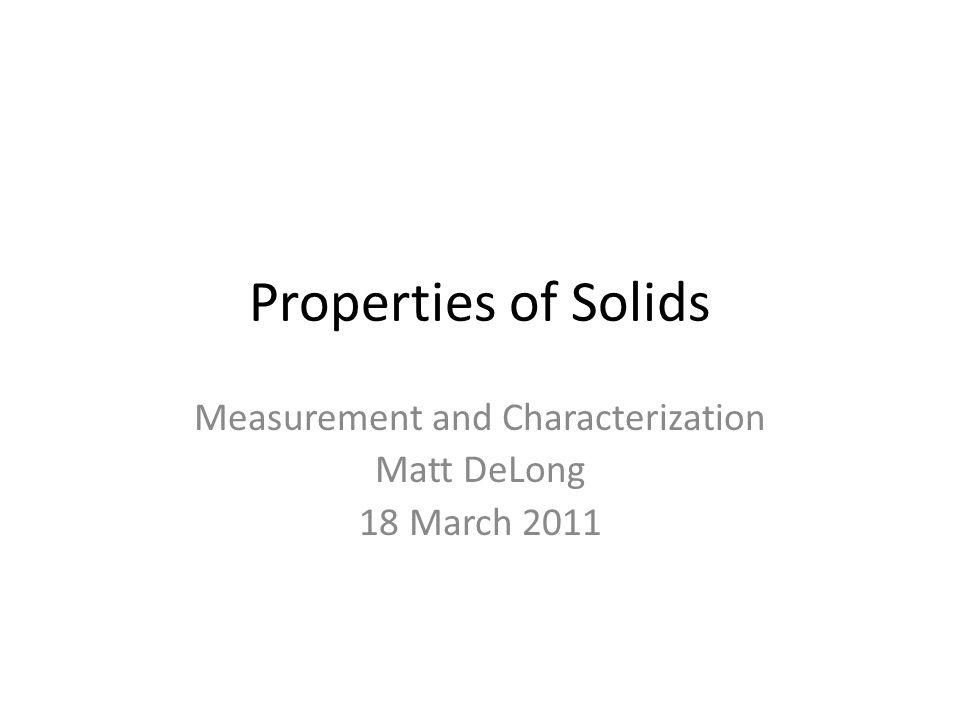 Properties of Solids Measurement and Characterization Matt DeLong 18 March 2011
